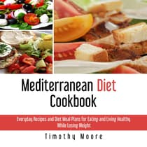 Mediterranean Diet Cookbook: Everyday Recipes and Diet Meal Plans for Eating and Living Healthy While Losing Weight by Timothy Moore audiobook