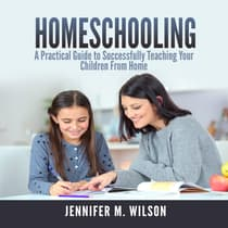 Homeschooling: A Practical Guide to Successfully Teaching Your Children From Home by Jennifer M. Wilson audiobook