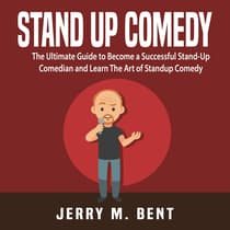 Stand Up Comedy: The Ultimate Guide to Become a Successful Stand-Up Comedian and Learn The Art of Standup Comedy by Jerry M. Bent audiobook