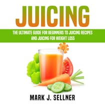 Juicing: The Ultimate Guide for Beginners to Juicing Recipes and Juicing for Weight Loss by Mark J. Sellner audiobook