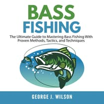 Bass Fishing: The Ultimate Guide to Mastering Bass Fishing With Proven Methods, Tactics, and Techniques by George J. Wilson audiobook