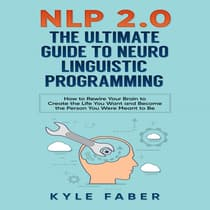 NLP 2.0 - The Ultimate Guide to Neuro Linguistic Programming by Kyle Faber audiobook