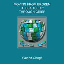 Moving from Broken to Beautiful® through Grief by Yvonne Ortega audiobook