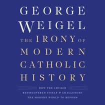 The Irony of Modern Catholic History by George Weigel audiobook