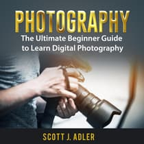 Photography: The Ultimate Beginner Guide to Learn Digital Photography by Scott J. Adler audiobook