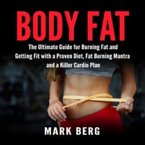 Body Fat: The Ultimate Guide for Burning Fat and Getting Fit with a Proven Diet, Fat Burning Mantra and a Killer Cardio Plan by Mark Berg audiobook