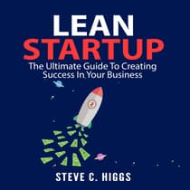 Lean Startup: The Ultimate Guide To Creating Success In Your Business by Steve C. Higgs audiobook