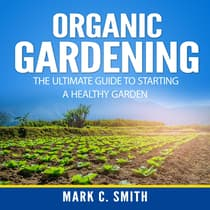 Organic Gardening: The Ultimate Guide to Starting a Healthy Garden by Mark C. Smith audiobook