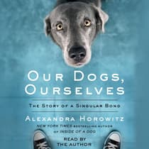 Our Dogs, Ourselves by Alexandra Horowitz audiobook