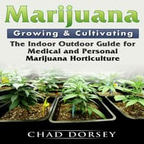 Marijuana Growing & Cultivating: The Indoor Outdoor Guide for Medical and Personal Marijuana Horticulture by Chad Dorsey audiobook
