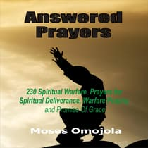 Answered Prayers: 230 Spiritual Warfare Prayers For Spiritual Deliverance, Warfare Praying And Promise Of Grace by Moses Omojola audiobook