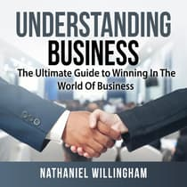 Understanding Business: The Ultimate Guide to Winning In The World Of Business by Nathaniel Willingham audiobook