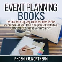 Event Planning Books: The Only Step-By-Step Guide You Need To Plan Your Business Event from a Corporate Events to a  Conference, Convention or Fundraiser by Phoenix G. Northern audiobook