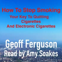 How To Stop Smoking, Your Key To Quitting Cigarettes And Electronic Cigarettes by Geoff Ferguson audiobook