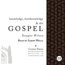 Knowledge, Foreknowledge, and the Gospel by Douglas Wilson audiobook