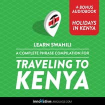 Learn Swahili: A Complete Phrase Compilation for Traveling to Kenya by Innovative Language Learning audiobook