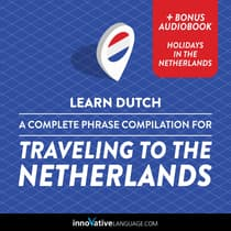 Learn Dutch: A Complete Phrase Compilation for Traveling to the Netherlands by Innovative Language Learning audiobook