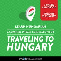 Learn Hungarian: A Complete Phrase Compilation for Traveling to Hungary by Innovative Language Learning audiobook