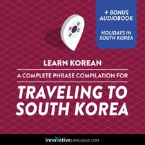 Learn Korean: A Complete Phrase Compilation for Traveling to South Korea by Innovative Language Learning audiobook