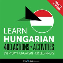 Learn Hungarian: 400 Actions + Activities - Everyday Hungarian for Beginners (Deluxe Edition) by Innovative Language Learning audiobook
