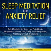 Sleep Meditation for Anxiety Relief: Guided Meditation for Anxiety and Panic Attacks, Stress Reduction, Relaxation, to Help You Beat Depression, And Stop Worrying & Overthinking (Affirmations, Self Hypnosis, Guided Imagery & Relaxation Techniques) by Mindfulness Training audiobook