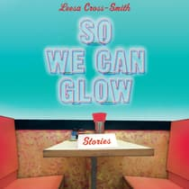 So We Can Glow by Leesa Cross-Smith audiobook