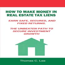 How to Make Money in Real Estate Tax Liens - Earn Safe, Secured, and Fixed Returns - The Unbeaten Path to Secure Investment Growth by Thomas C. Lee audiobook