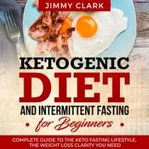 Ketogenic Diet and Intermittent Fasting for Beginners: A Complete Guide to the Keto Fasting Lifestyle Gain the Weight Loss Clarity You Need by Jimmy Clark audiobook