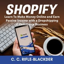 Shopify: Learn To Make Money Online and Earn Passive Income with a Dropshipping E-Commerce Business by C. C. Rifle-Blackder audiobook