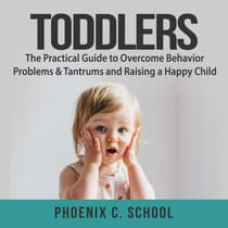 Toddlers: The Practical Guide to Overcome Behavior Problems & Tantrums and Raising a Happy Child by Phoenix C. School audiobook