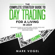 The Complete Strategy Guide to Day Trading for a Living in 2019: Revealing the Best Up-to-Date Forex, Options, Stock and Swing Trading Strategies of 2019 (Beginners Guide) by Mark Vogel audiobook