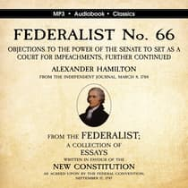 FEDERALIST No. 66. Objections to the Power of the Senate To Set as a Court for Impeachments Further Considered.  by Alexander Hamilton audiobook