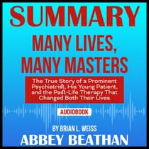 Summary of Many Lives, Many Masters: The True Story of a Prominent Psychiatrist, His Young Patient, and the Past-Life Therapy That Changed Both Their Lives by Brian L. Weiss by Abbey Beathan audiobook