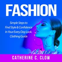 Fashion: Simple Steps to Find Style & Confidence In Your Every Day Look. Clothing Guide by Catherine C. Clow audiobook