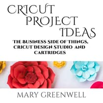 Cricut Projects Ideas: The Business Side of Things, Cricut Design Studio and Cartridges by Mary Greenwell audiobook