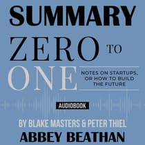 Summary of Zero to One: Notes on Startups, or How to Build the Future by Blake Masters & Peter Thiel by Abbey Beathan audiobook