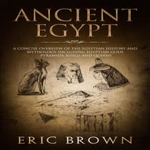 Ancient Egypt: A Concise Overview of the Egyptian History and Mythology Including the Egyptian Gods, Pyramids, Kings and Queens by Eric Brown audiobook