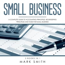 Small Business: A Complete Guide to Accounting Principles, Bookkeeping Principles and Taxes for Small Business by Mark Smith audiobook