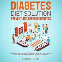 Diabetes Diet Solution - prevent and reverse diabetes: Discover How to Control Your Blood Sugar and Live Healthy even if you are diagnosed with Type 1 or 2 Diabetes  by Cheryl Field audiobook