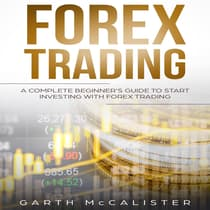 Forex Trading : A Complete Beginner's Guide to Start Investing with Forex Trading by Garth McCalister audiobook