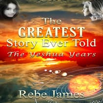 The Greatest Story Ever Told - The Yeshua Years by Rebe James audiobook