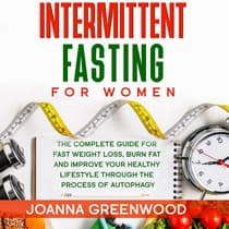 Intermittent Fasting For Women: The Complete Guide for Fast Weight Loss, Burn Fat and Improve Your Healthy Lifestyle through the Process of Autophagy by Joanna Greenwood audiobook
