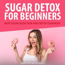 Sugar Detox for Beginners: Beat Sugar Addiction and Detox Your Body by Martha McDowell audiobook