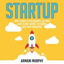 Startup: How to Build A Lean Business, Go From Zero to One & Impact the World With Your Innovation by Armani Murphy audiobook