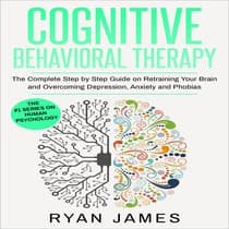 Cognitive Behavioral Therapy: The Complete Step by Step Guide on Retraining Your Brain and Overcoming Depression, Anxiety and Phobias by Ryan James audiobook