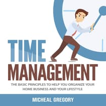 Time Management: The Basic Principles to Help You Organize Your Home Business and Your Lifestyle by Micheal Gregory audiobook