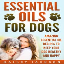 Essential Oils for Dogs: Amazing Essential Oil Recipes to Keep Your Dog Healthy and Happy by Hailey Jackson audiobook