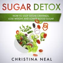 Sugar Detox: How to Stop Sugar Cravings, Lose Weight and Lower Blood Sugar by Christina Neal audiobook