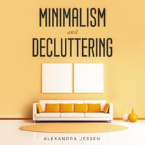 Minimalism and Decluttering: Discover The Secrets on How to Live a Meaningful Life and Declutter Your Home, Budget, Mind and Life with the Minimalist Way Of Living by Alexandra Jessen audiobook