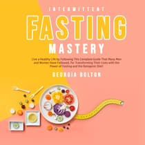 Intermittent Fasting Mastery: Live a Healthy Life by Following This Complete Guide That Many Men and Women Have Followed, for Transforming Their Lives With The Power of Fasting and The Ketogenic Diet!  by Georgia Bolton audiobook